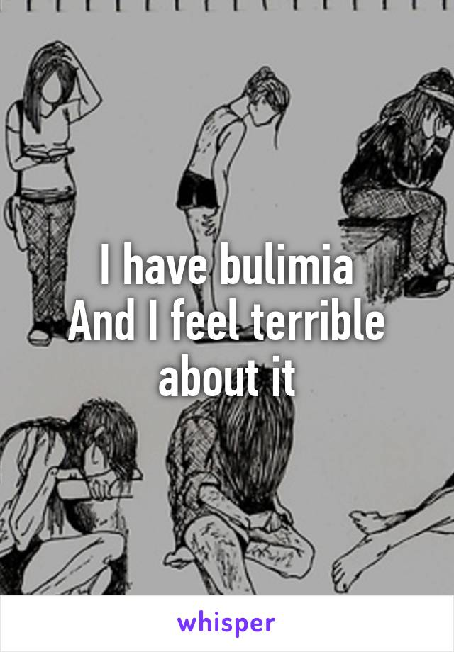 I have bulimia And I feel terrible about it