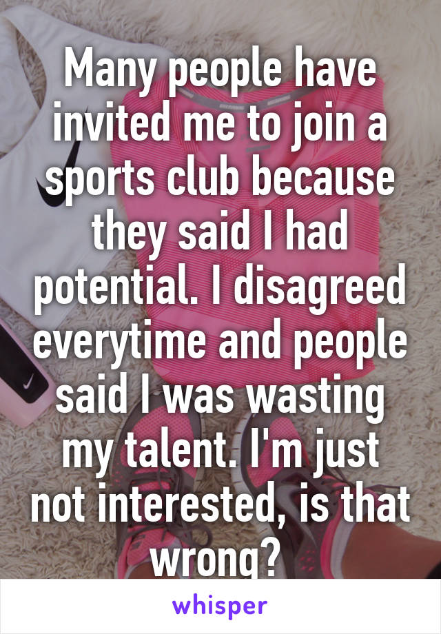 Many people have invited me to join a sports club because they said I had potential. I disagreed everytime and people said I was wasting my talent. I'm just not interested, is that wrong?