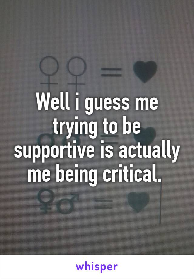 Well i guess me trying to be supportive is actually me being critical.