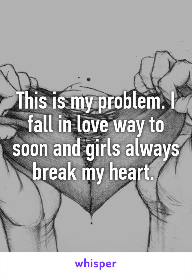 This is my problem. I fall in love way to soon and girls always break my heart.