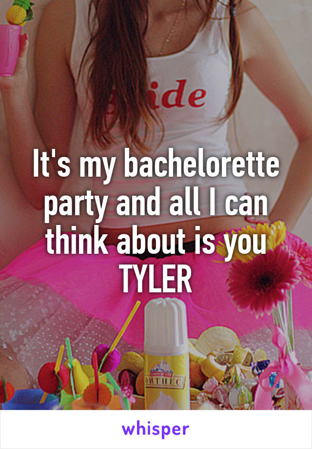 It's my bachelorette party and all I can think about is you TYLER