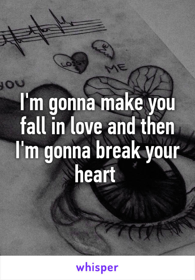 I'm gonna make you fall in love and then I'm gonna break your heart
