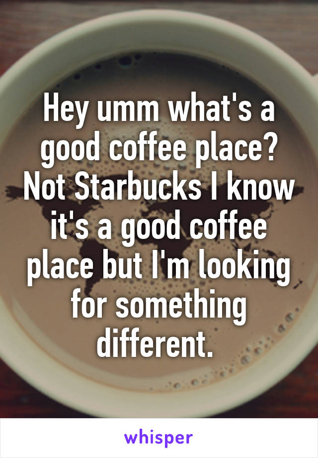 Hey umm what's a good coffee place? Not Starbucks I know it's a good coffee place but I'm looking for something different.