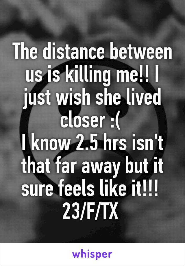 The distance between us is killing me!! I just wish she lived closer :(  I know 2.5 hrs isn't that far away but it sure feels like it!!!  23/F/TX