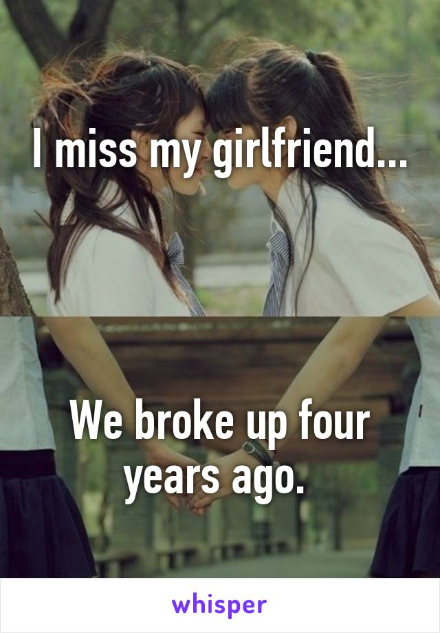 I miss my girlfriend...     We broke up four years ago.