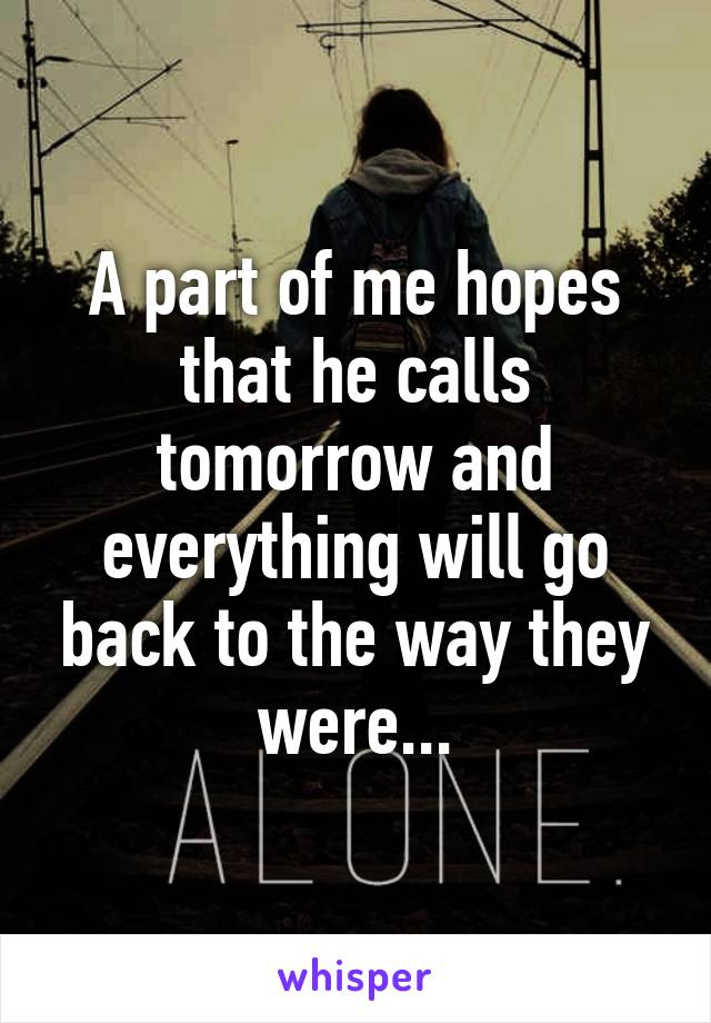 A part of me hopes that he calls tomorrow and everything will go back to the way they were...