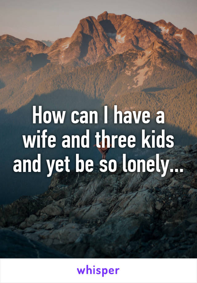 How can I have a wife and three kids and yet be so lonely...
