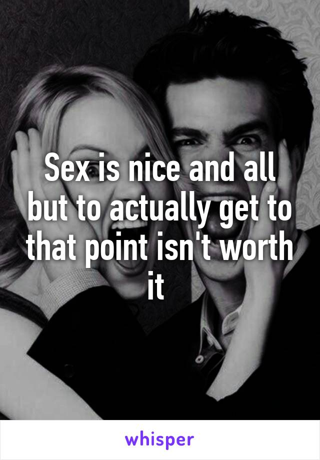 Sex is nice and all but to actually get to that point isn't worth it