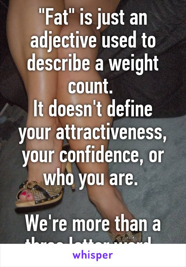 """Fat"" is just an adjective used to describe a weight count.  It doesn't define your attractiveness, your confidence, or who you are.   We're more than a three letter word."