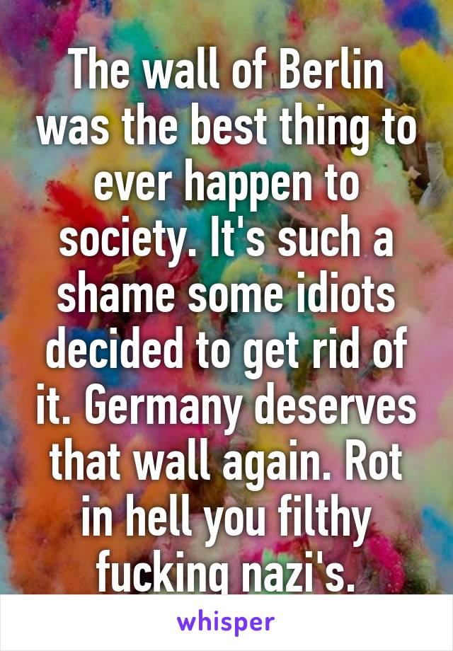 The wall of Berlin was the best thing to ever happen to society. It's such a shame some idiots decided to get rid of it. Germany deserves that wall again. Rot in hell you filthy fucking nazi's.