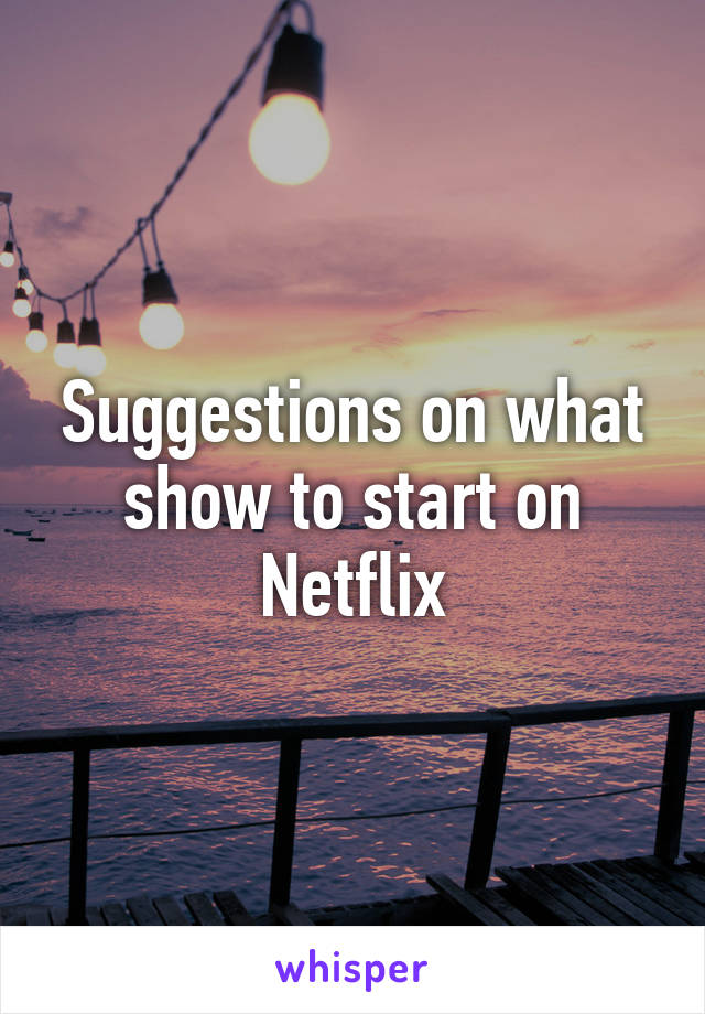 Suggestions on what show to start on Netflix