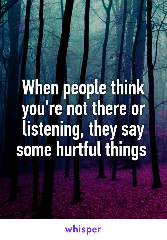 When people think you're not there or listening, they say some hurtful things