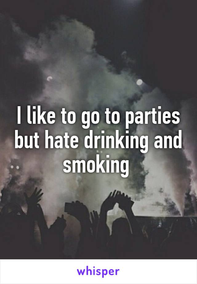 I like to go to parties but hate drinking and smoking