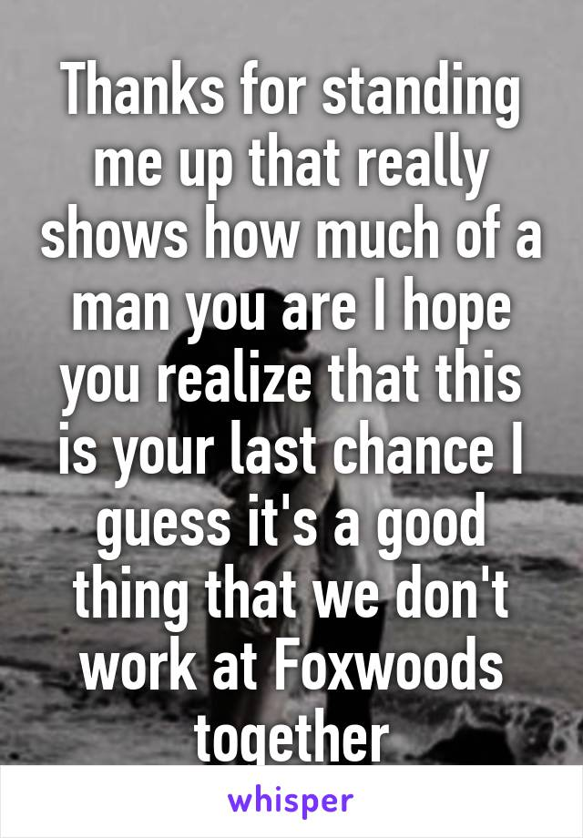Thanks for standing me up that really shows how much of a man you are I hope you realize that this is your last chance I guess it's a good thing that we don't work at Foxwoods together