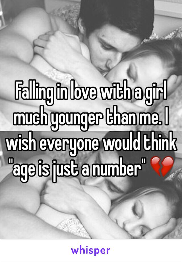 "Falling in love with a girl much younger than me. I wish everyone would think ""age is just a number"" 💔"