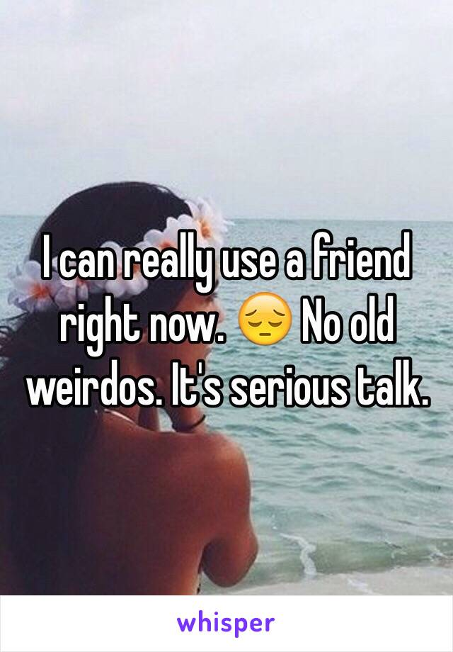 I can really use a friend right now. 😔 No old weirdos. It's serious talk.