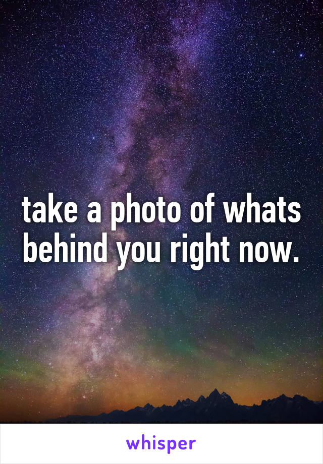 take a photo of whats behind you right now.