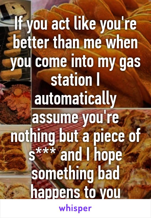 If you act like you're better than me when you come into my gas station I automatically assume you're nothing but a piece of s*** and I hope something bad happens to you
