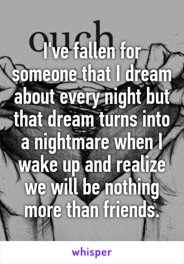 I've fallen for someone that I dream about every night but that dream turns into a nightmare when I wake up and realize we will be nothing more than friends.