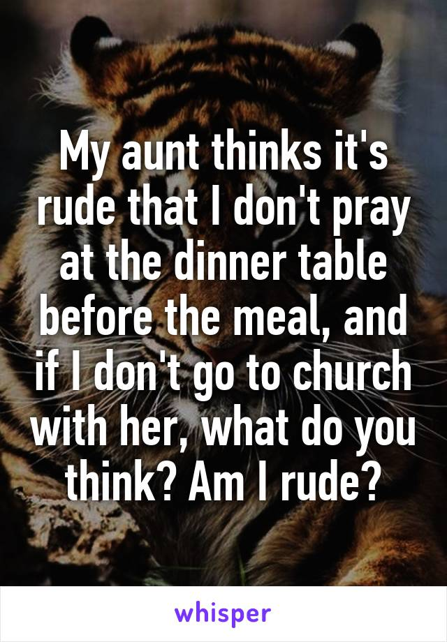 My aunt thinks it's rude that I don't pray at the dinner table before the meal, and if I don't go to church with her, what do you think? Am I rude?