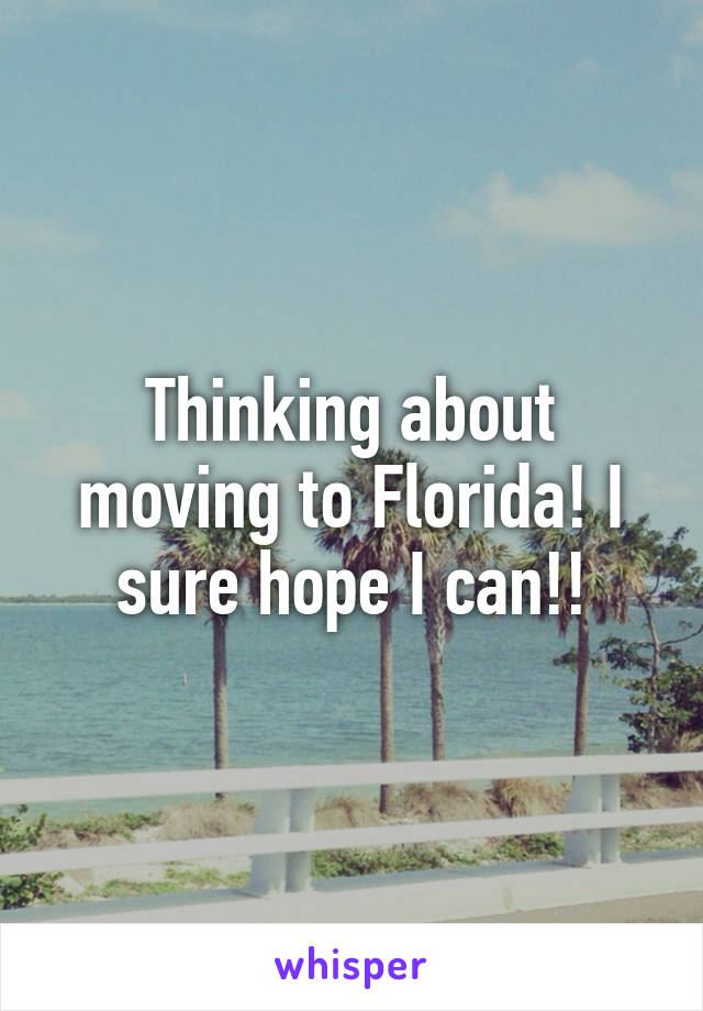 Thinking about moving to Florida! I sure hope I can!!