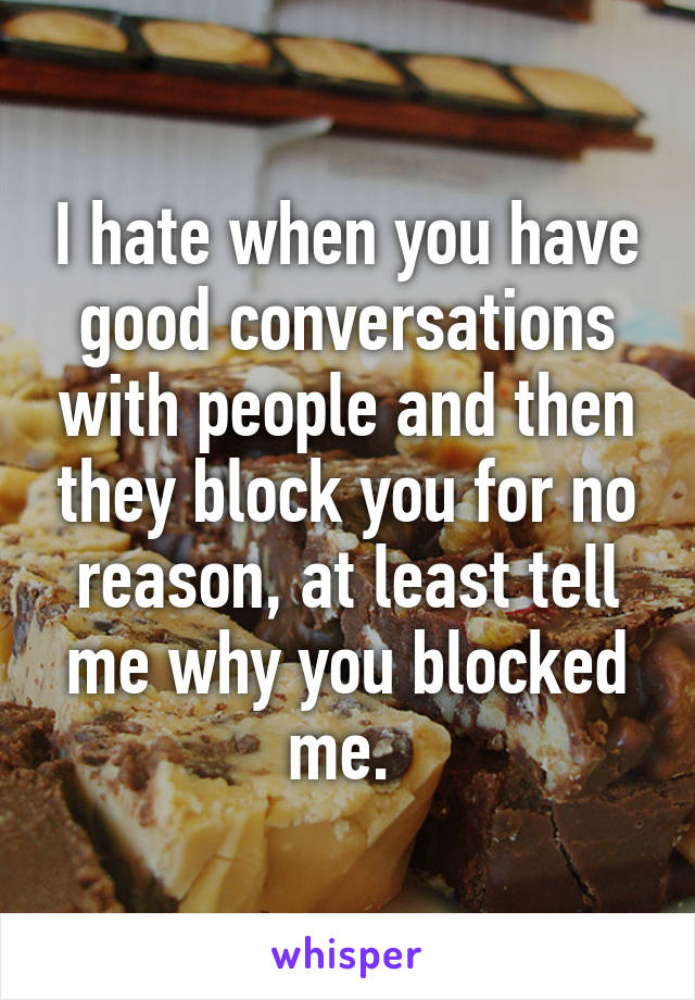 I hate when you have good conversations with people and then they block you for no reason, at least tell me why you blocked me.