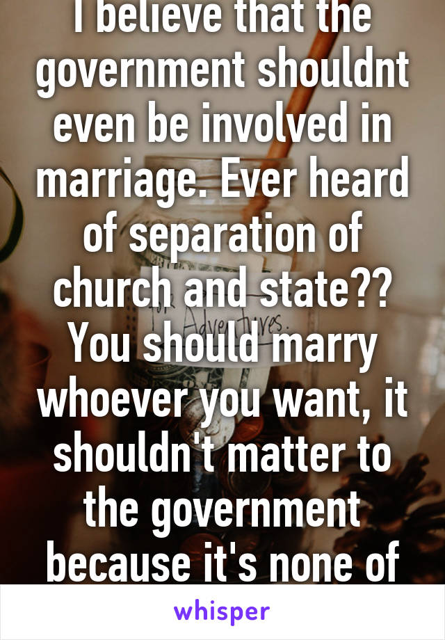 I believe that the government shouldnt even be involved in marriage. Ever heard of separation of church and state?? You should marry whoever you want, it shouldn't matter to the government because it's none of their business
