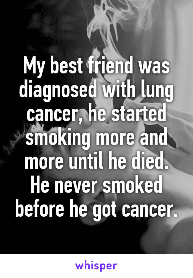 My best friend was diagnosed with lung cancer, he started smoking more and more until he died. He never smoked before he got cancer.