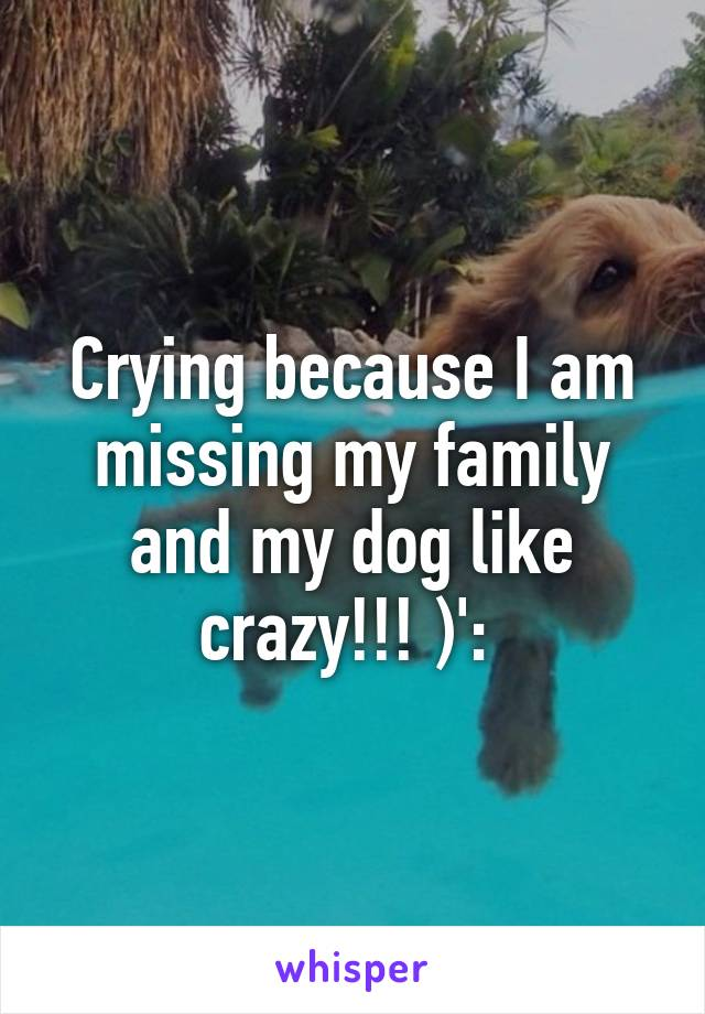 Crying because I am missing my family and my dog like crazy!!! )':