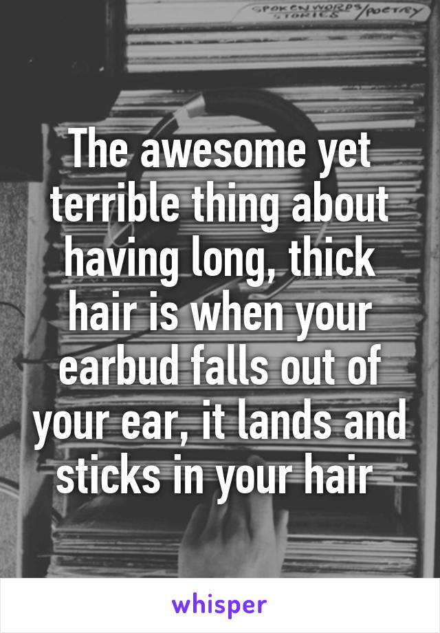 The awesome yet terrible thing about having long, thick hair is when your earbud falls out of your ear, it lands and sticks in your hair