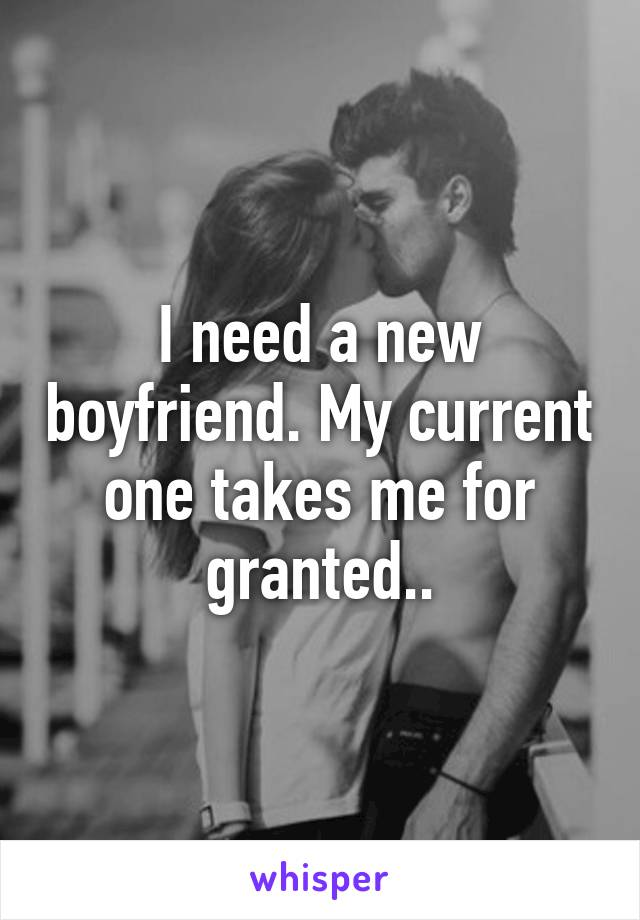 I need a new boyfriend. My current one takes me for granted..
