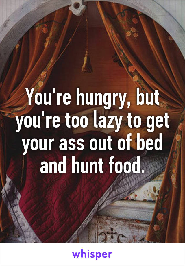 You're hungry, but you're too lazy to get your ass out of bed and hunt food.
