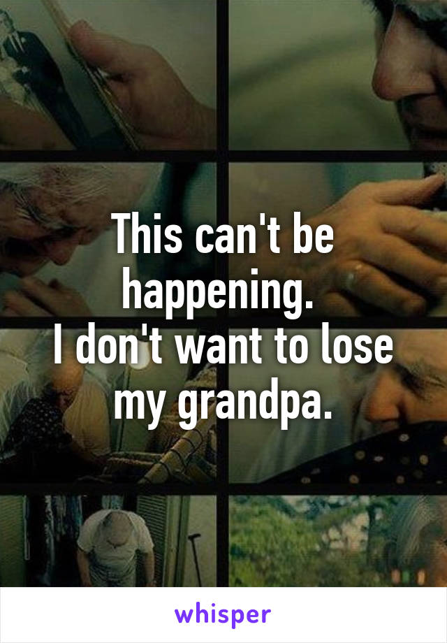 This can't be happening.  I don't want to lose my grandpa.