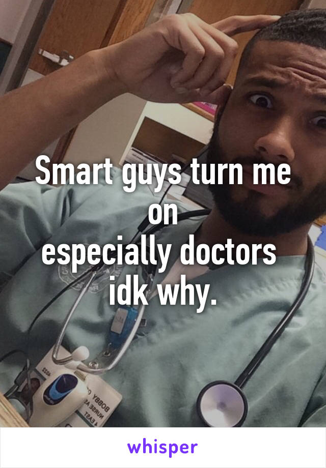 Smart guys turn me on especially doctors  idk why.