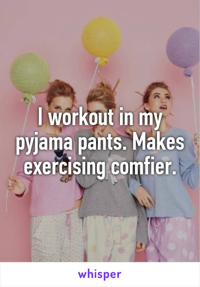 I workout in my pyjama pants. Makes exercising comfier.