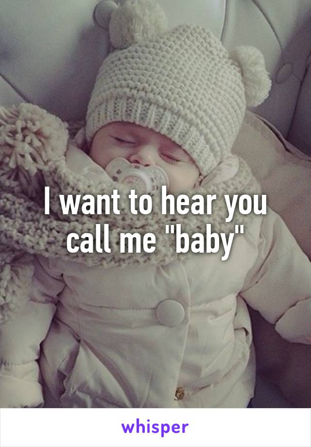 """I want to hear you call me """"baby"""""""