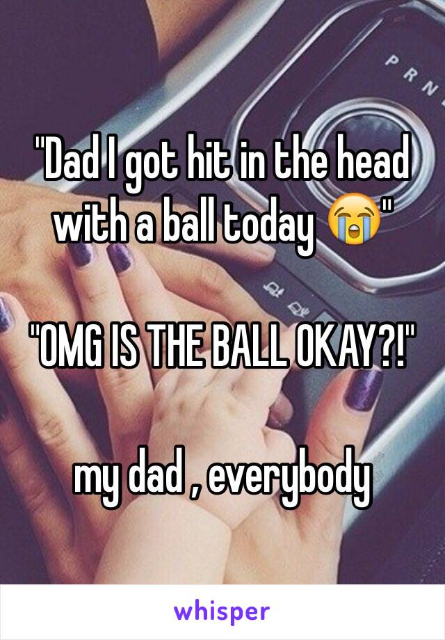 """""""Dad I got hit in the head with a ball today 😭""""   """"OMG IS THE BALL OKAY?!""""   my dad , everybody"""