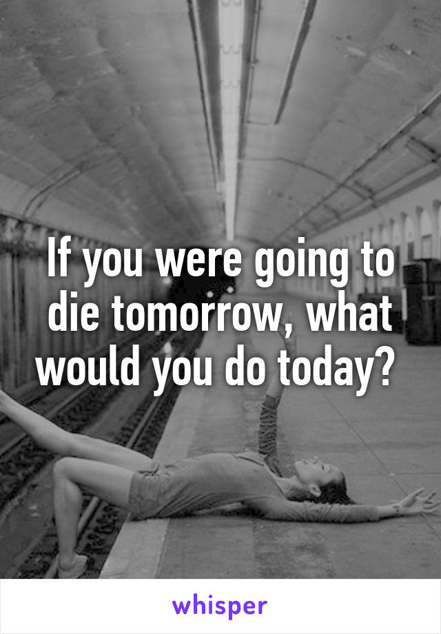 If you were going to die tomorrow, what would you do today?