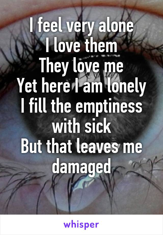 I feel very alone I love them They love me Yet here I am lonely I fill the emptiness with sick But that leaves me damaged