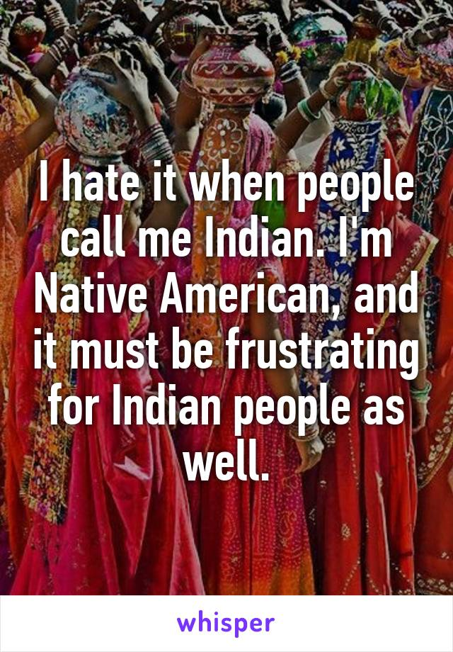 I hate it when people call me Indian. I'm Native American, and it must be frustrating for Indian people as well.