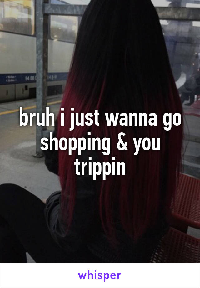 bruh i just wanna go shopping & you trippin