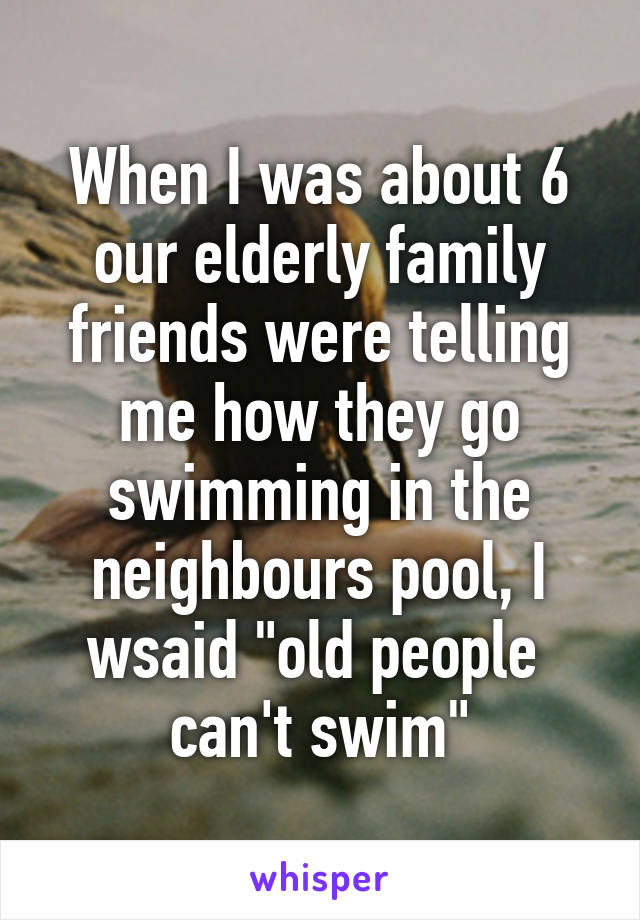 """When I was about 6 our elderly family friends were telling me how they go swimming in the neighbours pool, I wsaid """"old people  can't swim"""""""