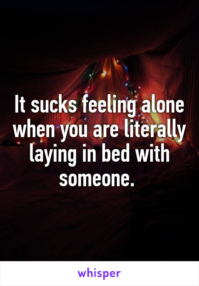 It sucks feeling alone when you are literally laying in bed with someone.