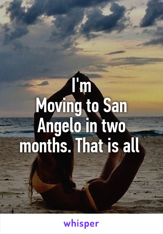I'm Moving to San Angelo in two months. That is all