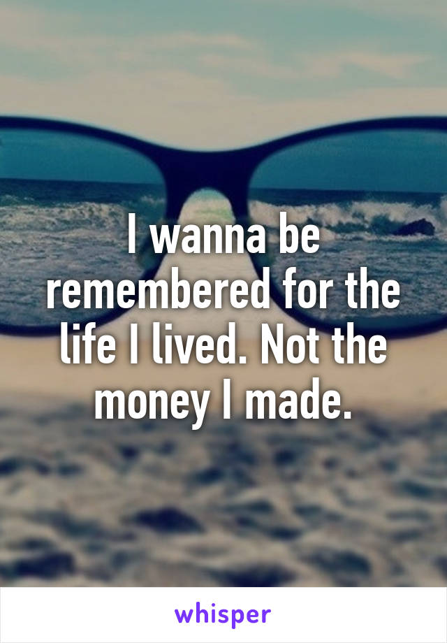 I wanna be remembered for the life I lived. Not the money I made.