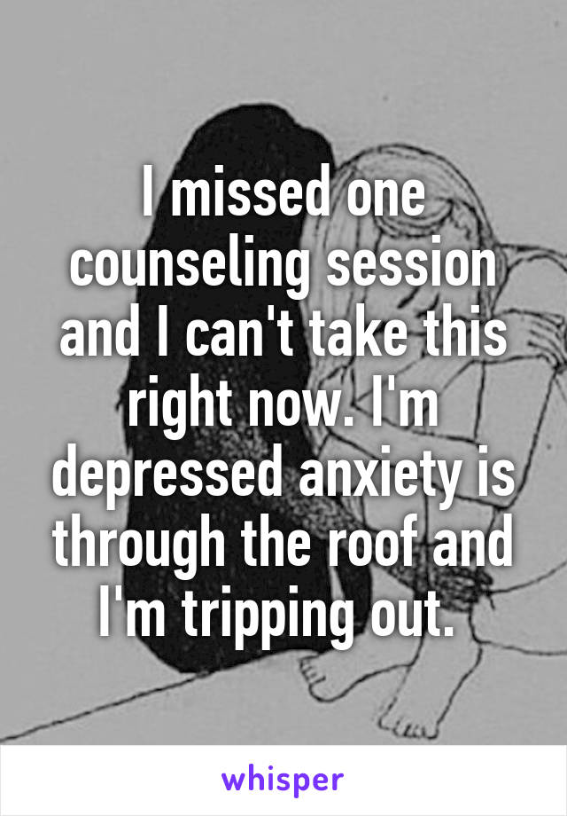 I missed one counseling session and I can't take this right now. I'm depressed anxiety is through the roof and I'm tripping out.