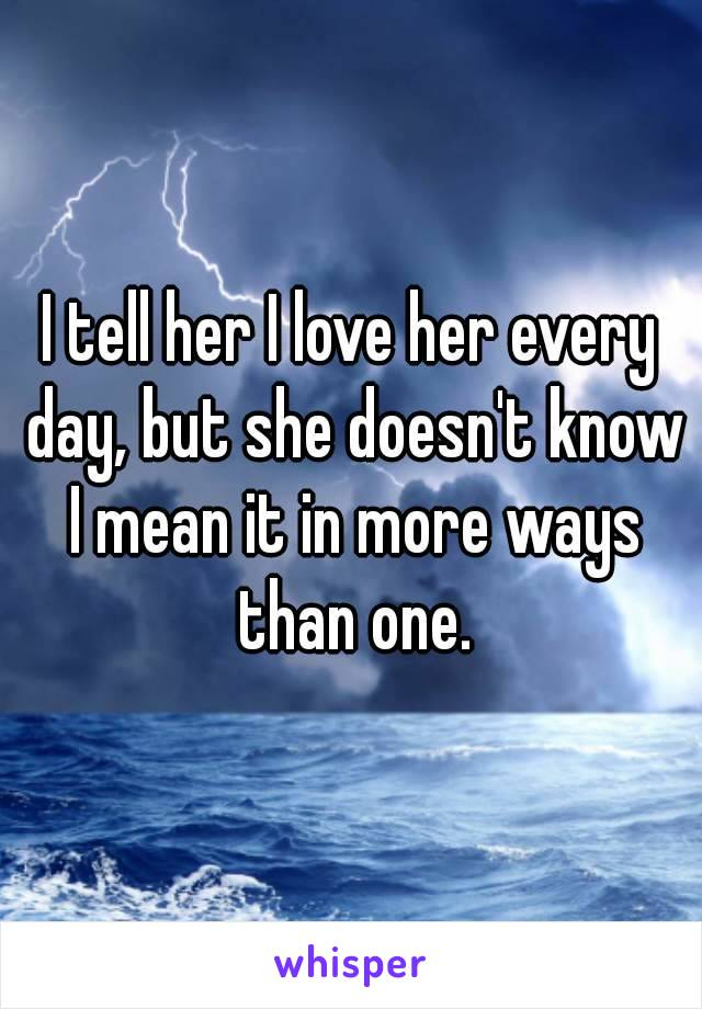 I tell her I love her every day, but she doesn't know I mean it in more ways than one.
