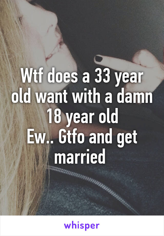 Wtf does a 33 year old want with a damn 18 year old Ew.. Gtfo and get married