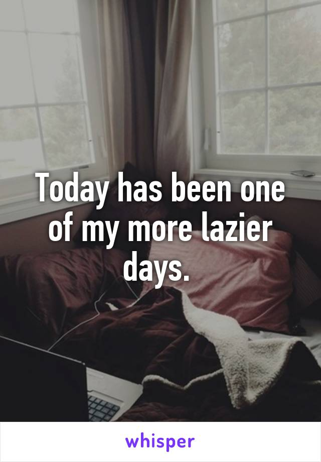 Today has been one of my more lazier days.
