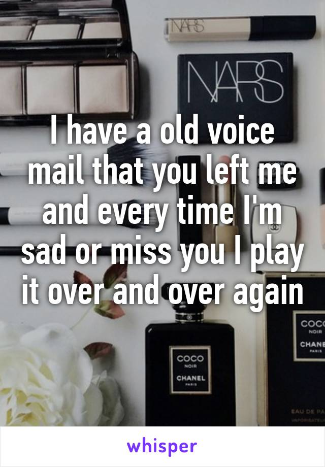 I have a old voice mail that you left me and every time I'm sad or miss you I play it over and over again